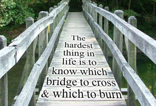 the-hardest-thing-in-life-is-to-know-which-bridge-to-cross-and-which-to-burn7